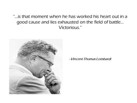 """…is that moment when he has worked his heart out in a good cause and lies exhausted on the field of battle… Victorious."" - Vincent Thomas Lombardi."