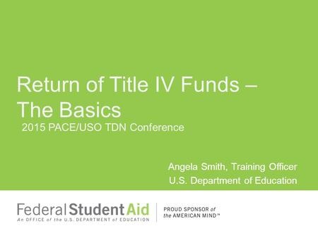 2015 PACE/USO TDN Conference Angela Smith, Training Officer U.S. Department of Education Return of Title IV Funds – The Basics.
