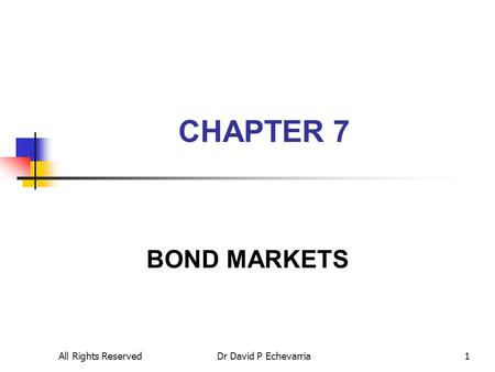 All Rights ReservedDr David P Echevarria1 CHAPTER 7 BOND MARKETS.