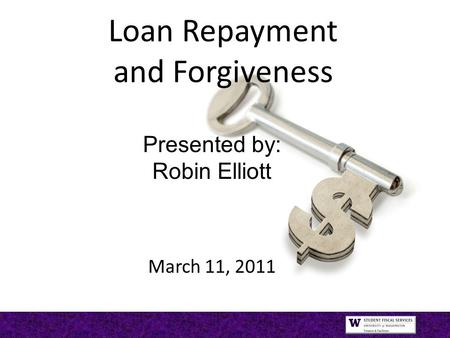 Loan Repayment and Forgiveness Presented by: Robin Elliott March 11, 2011.