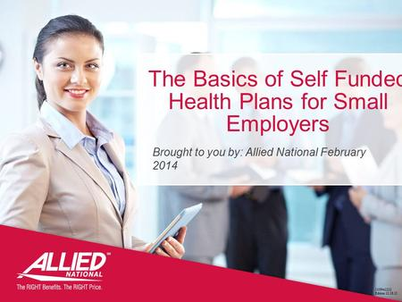 The Basics of Self Funded Health Plans for Small Employers 11084s1212 Edition 12.18.12 Brought to you by: Allied National February 2014.