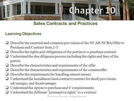 © OnCourse Learning. All Rights Reserved. Sales Contracts and Practices Learning Objectives  Describe the essential and common provisions of the NCAR/NCBA.