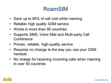 Www.airello.com RoamSIM Save up to 85% of call cost while roaming Reliable high quality GSM service Works in more than 95 countries Supports SMS, Voice.
