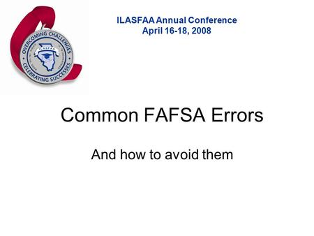 ILASFAA Annual Conference April 16-18, 2008 Common FAFSA Errors And how to avoid them.