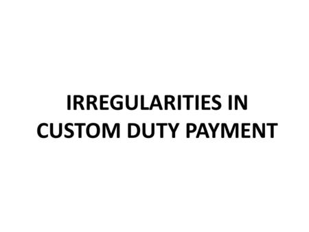 IRREGULARITIES IN CUSTOM DUTY PAYMENT. 1. What is Custom Duty? Customs duty is levied on goods imported in India. It is levied on Ports. If goods are.