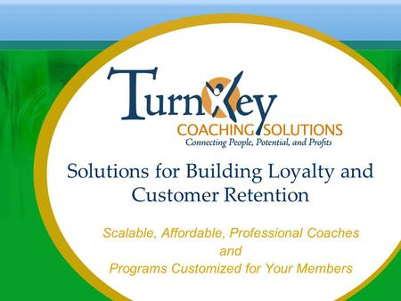 Solutions for Building Loyalty and Customer Retention Scalable, Affordable, Professional Coaches and Programs Customized for Your Members.
