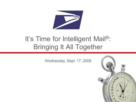 1 It's Time for Intelligent Mail ® : Bringing It All Together Wednesday, Sept. 17, 2008.