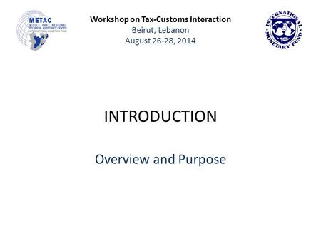 Workshop on Tax-Customs Interaction Beirut, Lebanon August 26-28, 2014 INTRODUCTION Overview and Purpose.