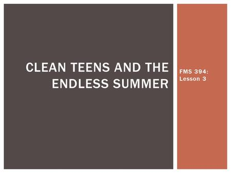 FMS 394: Lesson 3 CLEAN TEENS AND THE ENDLESS SUMMER.