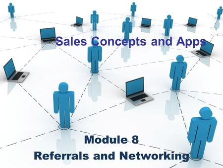 Sales Concepts and Apps Module 8 Referrals and Networking.