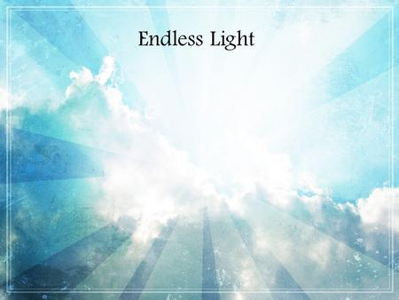 Endless Light. From the highest throne to the earth below You laid down your life for the likes of us Great is the love of the savior.