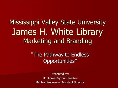 "Mississippi Valley State University James H. White Library Marketing and Branding ""The Pathway to Endless Opportunities"" Presented by: Dr. Annie Payton,"