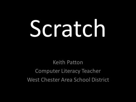 Scratch Keith Patton Computer Literacy Teacher West Chester Area School District.