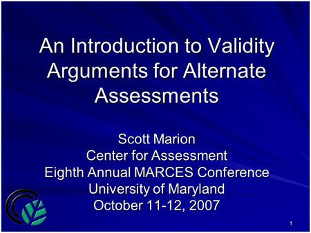 1 An Introduction to Validity Arguments for Alternate Assessments Scott Marion Center for Assessment Eighth Annual MARCES Conference University of Maryland.