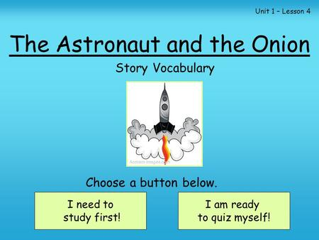 The Astronaut and the Onion Story Vocabulary I need to study first! I am ready to quiz myself! Choose a button below. Unit 1 – Lesson 4.