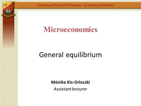 Microeconomics General equilibrium Institute of Economic Theories - University of Miskolc Mónika Kis-Orloczki Assistant lecturer.