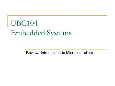 UBC104 Embedded Systems Review: Introduction to Microcontrollers.