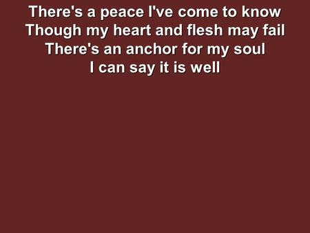 There's a peace I've come to know Though my heart and flesh may fail There's an anchor for my soul I can say it is well.
