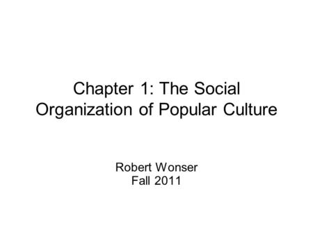 Chapter 1: The Social Organization of Popular Culture Robert Wonser Fall 2011.