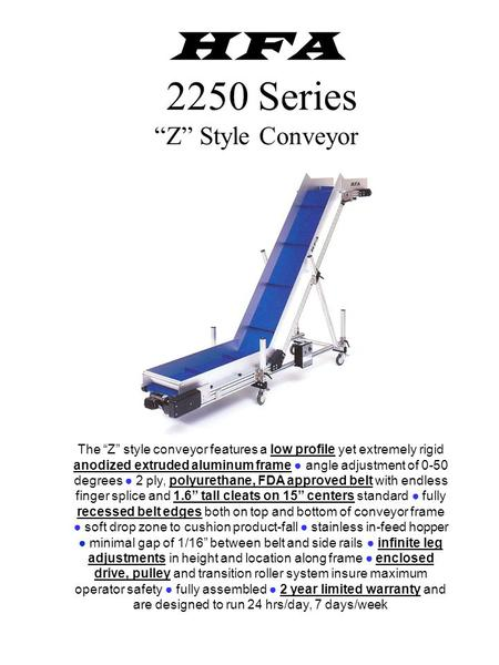 "HFA 2250 Series ""Z"" Style Conveyor The ""Z"" style conveyor features a low profile yet extremely rigid anodized extruded aluminum frame ● angle adjustment."