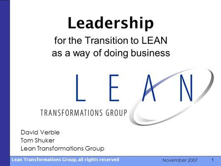 November 2007 Lean Transformations Group, all rights reserved 1 Leadership for the Transition to LEAN as a way of doing business David Verble Tom Shuker.