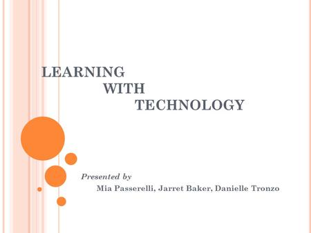 LEARNING WITH TECHNOLOGY Presented by Mia Passerelli, Jarret Baker, Danielle Tronzo.
