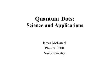 James McDaniel Physics 3500 Nanochemistry Quantum Dots: Science and Applications.