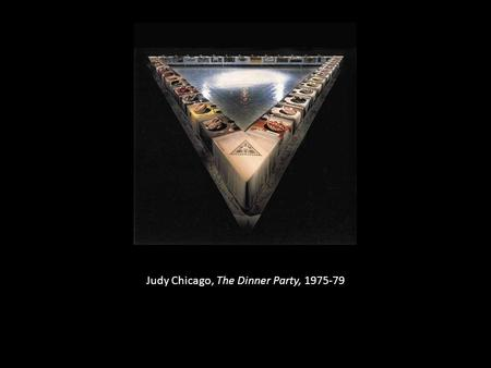 Judy Chicago, The Dinner Party, 1975-79. Marta Rosler, Semiotics of the Kitchen, 1975 (6 mins. b&w video)