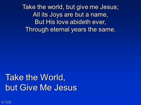 Take the World, but Give Me Jesus Take the World, but Give Me Jesus N°329 Take the world, but give me Jesus; All its Joys are but a name, But His love.