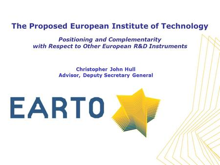 The Proposed European Institute of Technology Positioning and Complementarity with Respect to Other European R&D Instruments Christopher John Hull Advisor,
