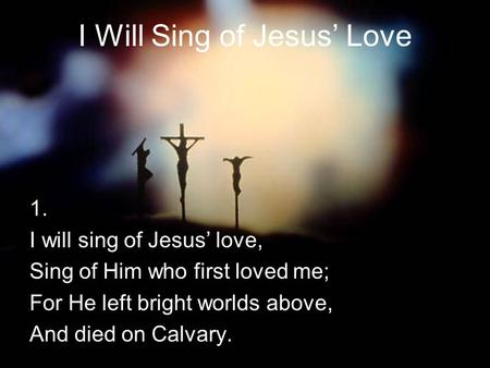 I Will Sing of Jesus' Love 1. I will sing of Jesus' love, Sing of Him who first loved me; For He left bright worlds above, And died on Calvary.