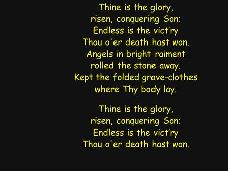 Thine is the glory, risen, conquering Son; Endless is the vict'ry Thou o'er death hast won. Angels in bright raiment rolled the stone away. Kept the folded.