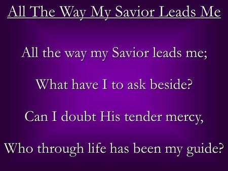 All The Way My Savior Leads Me All the way my Savior leads me; What have I to ask beside? Can I doubt His tender mercy, Who through life has been my guide?