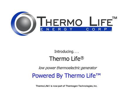 Introducing... Thermo Life ® low power thermoelectric generator Powered By Thermo Life™ Thermo Life® is now part of Thermogen Technologies, Inc.
