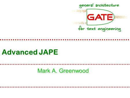 Advanced JAPE Mark A. Greenwood. University of Sheffield NLP Recap Installed and run GATE Understand the idea of  LR – Language Resources  PR – Processing.