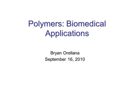 Polymers: Biomedical Applications Bryan Orellana September 16, 2010.
