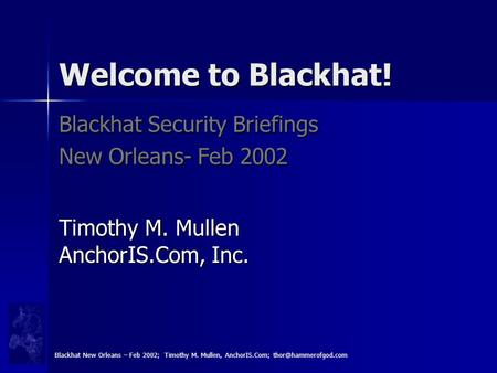 Welcome to Blackhat! Blackhat Security Briefings New Orleans- Feb 2002 Timothy M. Mullen AnchorIS.Com, Inc. Blackhat New Orleans – Feb 2002; Timothy M.