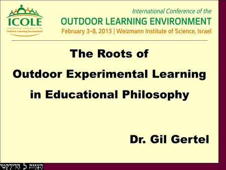 Dr. Gil Gertel The Roots of Outdoor Experimental Learning in Educational Philosophy.