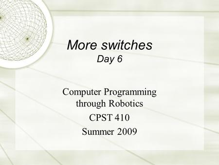 More switches Day 6 Computer Programming through Robotics CPST 410 Summer 2009.