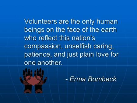 Volunteers are the only human beings on the face of the earth who reflect this nation's compassion, unselfish caring, patience, and just plain love for.