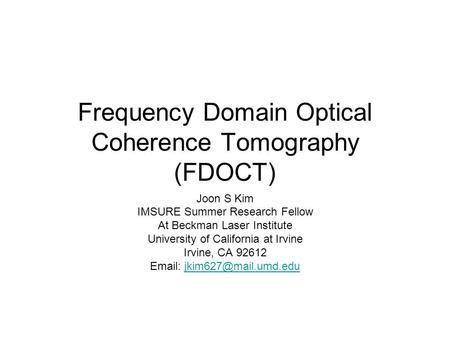 Frequency Domain Optical Coherence Tomography (FDOCT) Joon S Kim IMSURE Summer Research Fellow At Beckman Laser Institute University of California at Irvine.