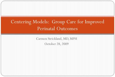 Carmen Strickland, MD, MPH October 28, 2009 Centering Models: Group Care for Improved Perinatal Outcomes.