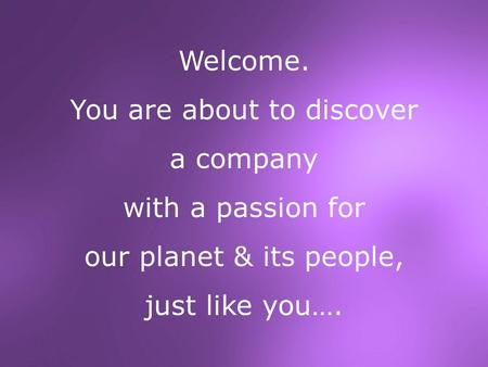 Welcome. You are about to discover a company with a passion for our planet & its people, just like you….