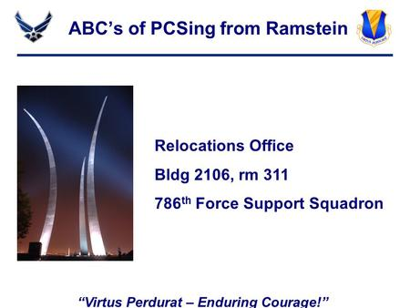 """Virtus Perdurat – Enduring Courage!"" ABC's of PCSing from Ramstein Relocations Office Bldg 2106, rm 311 786 th Force Support Squadron."