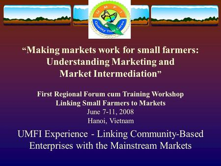 "UMFI Experience - Linking Community-Based Enterprises with the Mainstream Markets "" Making markets work for small farmers: Understanding Marketing and."