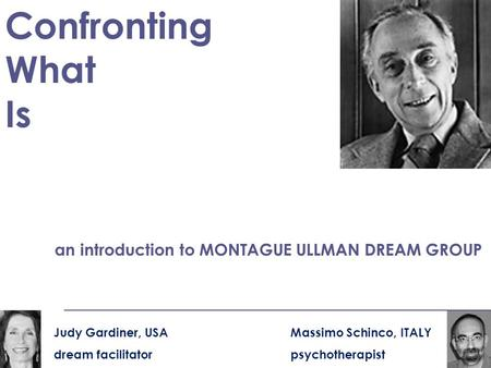 Confronting What Is an introduction to MONTAGUE ULLMAN DREAM GROUP Massimo Schinco, ITALY psychotherapist Judy Gardiner, USA dream facilitator.