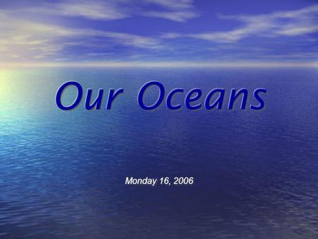"Monday 16, 2006 What is an ""Ocean"" Large, continuous body of salt water. Ocean covers nearly 71% of the Earth's surface and is divided into major oceans."