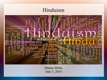 Hinduism Shama Mehta June 5, 2014. What is Hinduism? More correctly called by its Sanskrit name: Sanatana Dharma the oldest living religion in the world.