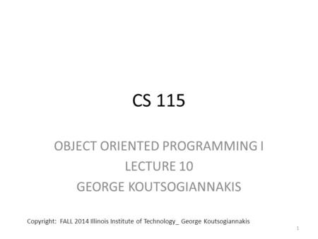 CS 115 OBJECT ORIENTED PROGRAMMING I LECTURE 10 GEORGE KOUTSOGIANNAKIS 1 Copyright: FALL 2014 Illinois Institute of Technology_ George Koutsogiannakis.