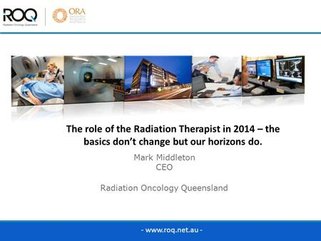 Mark Middleton CEO Radiation Oncology Queensland The role of the Radiation Therapist in 2014 – the basics don't change but our horizons do. - www.roq.net.au.